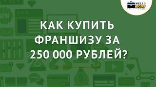 Как купить франшизу за 250 000 рублей?
