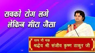 Sabko Rog Lage Lekin Meera Jaisa || Shri Sanjeev Krishna Thakur Ji