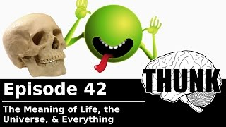 42. The Meaning of Life, the Universe, & Everything | THUNK