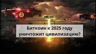 Биткоин к 2025 году уничтожит цивилизацию?