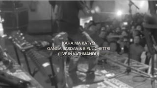 Kaha Ma Katyo - Ganga Bardan & Bipul Chettri (Live in Kathmandu)