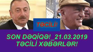 SON DƏQİQƏ!_21.03.2019 -TƏCİLİ XƏBƏRLƏR!