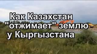 Как Казахстан отжимает землю у Кыргызстана.