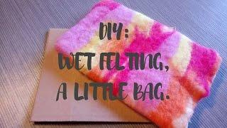 DIY :How To Wet Felt A Little Bag.