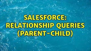 Salesforce: Relationship queries (parent-child) (2 Solutions!!)
