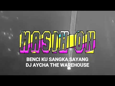 BENCI KU SANGKA SAYANG - DJ AYCHA THE WAREHOUSE