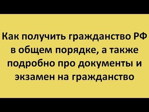 Как получить гражданство РФ в общем порядке, а также подробно про документы и сам экзамен
