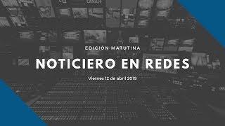 Noticiero en Redes Emisión Matutina Viernes 12 de Abril 2019