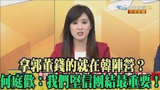 【精彩】拿郭董錢的就在韓陣營? 何庭歡:我們堅信團結最重要!