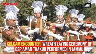 Kulgam Encounter: Wreath laying ceremony of DSP Aman Thakur performed in Jammu
