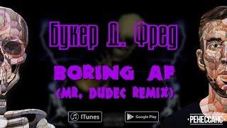 Букер Д. Фред - BORING AF (Мистер Дудец Remix)