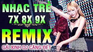 Lk Nhạc Trẻ Remix NỔI TIẾNG MỘT THỜI 7X 8X 9X - Nhạc Hoa Lời Việt - Nhạc Trẻ GÁI XINH DJ Căng Đét