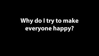 """Why Do I Try to Make Everyone Happy?"""