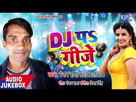 डीजे पे गिजे - DJ Pe Gijje - Ranjan Rana - AUDIO JUKEBOX - Bhojpuri Hit Songs 2017