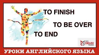 Разница TO FINISH / TO END / TO BE OVER. Урок и курсы английского языка.