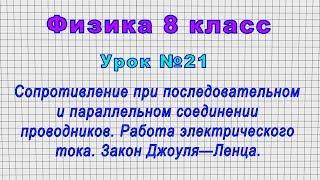 Физика 8 класс Урок 21 - Сопрот.при последовательном и параллельном соединении.Закон Джоуля-Ленца.