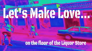 Let's Make Love ......on the floor of the Liquor Store