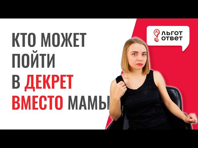 Кто может пойти в декрет вместо мамы