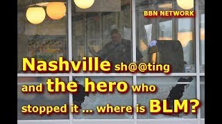 Nashville Sh@@ting  And The Hero Who  Stopped It ... Where Is BLM?