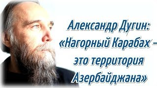 Александр Дугин: «Нагорный Карабах – это территория Азербайджана»