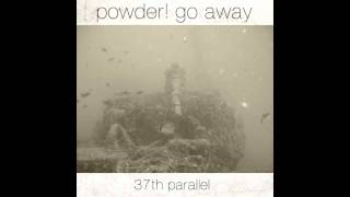 Powder! Go Away - 37th Parallel