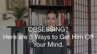 Obsessing? Here are 3 Ways to Get Him Off Your Mind.