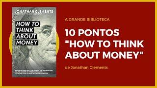 """10 pontos do livro """"How to Think about Money"""" de Jonathan Clements -  A Grande Biblioteca"""