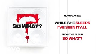 While She Sleeps   I'VE SEEN IT ALL (Audio)