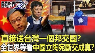 【關鍵時刻】直接送台灣一個邦交國? 胡錫進嗆立陶宛「瘋狂小國」 全世界都在等看「斷交成真」?!