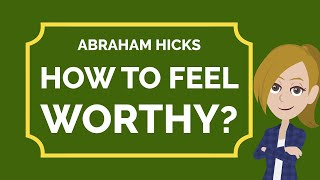 Abraham Hicks ~ How To Feel Worthy?