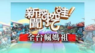 新聞挖挖哇:全台瘋媽祖 20180426(王崇禮、張東耀、楊富鈞、林美容、李戊己)