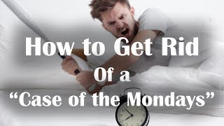 """How to Get Rid of a """"Case of the Mondays"""""""