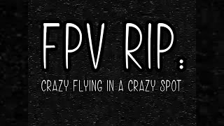 FPV Rip - Crazy Flying In A Crazy Spot