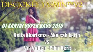 DJ SANTAI SUPER BASS 2018   NELLA KHARISMA AKU CAH KERJO VS VIA VALLEN PIKER KERI