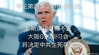 平论第四季LIVE | 彭斯演讲引而不发,大阪G20川习会将决定中共生死存亡 2019-06-25