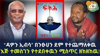 """Ethiopia """"ዳዎን ኢብሳ"""" በንፁሀን ደም የተጨማለቀዉ እጅ ተመስገን የተደበቀዉን ሚስጥር ዘከዘከዉ!"""
