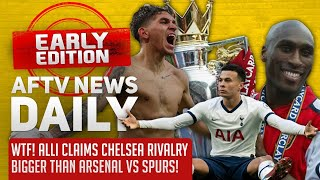 WTF! Alli Claims Chelsea Rivalry Bigger Than Arsenal vs Spurs! | AFTV News Daily, Early Edition