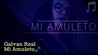 Galvan Real - Mi Amuleto (letra)🎵