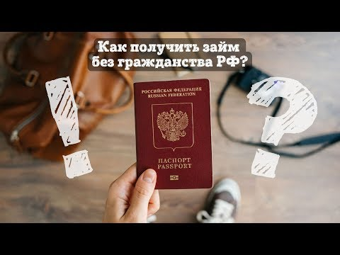 Как получить займ без гражданства РФ (Казахстан и Украина)