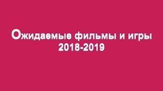 Ожидаемые фильмы и игры 2018-2019 года