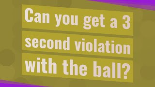Can you get a 3 second violation with the ball?