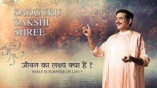 जीवन का लक्ष्य क्या हैं ? What Is Purpose Of Life ? Sadguru Sakshi Shree