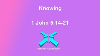 Knowing – Lord's Day Sermons – 2 Aug 2020 – 1 John 5:14-21