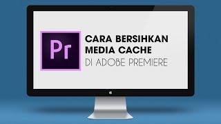 Cara Membersihkan Media Cache di Adobe Premiere Pro CC 2018