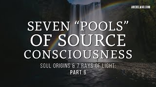 Pt. 6: Soul Origins & 7 Rays of Light — 7 Pools of Source Consciousness ~3/25/19