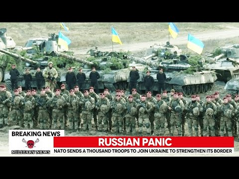 Russian Panic, NATO Send thousands of troops to join Ukraine to strengthen its borders