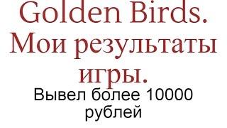 Golden Birds. Мои результаты игры. Вывел более 10000 рублей