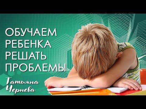 Психолог Татьяна Чернева: учим ребёнка решать проблемы