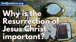 Why is the Resurrection of Jesus Christ important? | What does the Resurrection Mean?