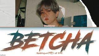 Baekhyun(백현)   'Betcha' LYRICS [HAN|ROM|ENG COLOR CODED] 가사